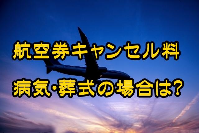 航空券キャンセル料いつから発生?病気・訃報・葬式の場合はどうなる?